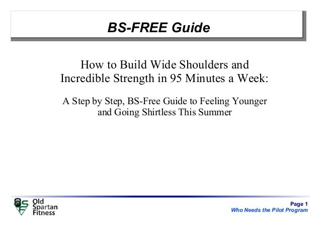 Page 1 Who Needs the Pilot Program BS-FREE Guide How to Build Wide Shoulders and Incredible Strength in 95 Minutes a Week:...