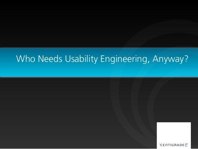 Who Needs Usability Engineering, Anyway?