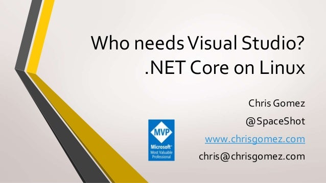 Who needsVisual Studio? .NET Core on Linux Chris Gomez @SpaceShot www.chrisgomez.com chris@chrisgomez.com