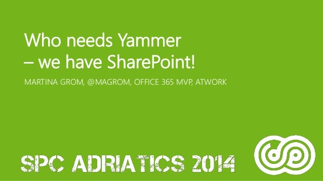 Who needs Yammer  – we have SharePoint!  MARTINA GROM, @MAGROM, OFFICE 365 MVP, ATWORK