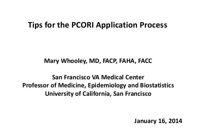 Tips for the PCORI Application Process  Mary Whooley, MD, FACP, FAHA, FACC  San Francisco VA Medical Center Professor of M...