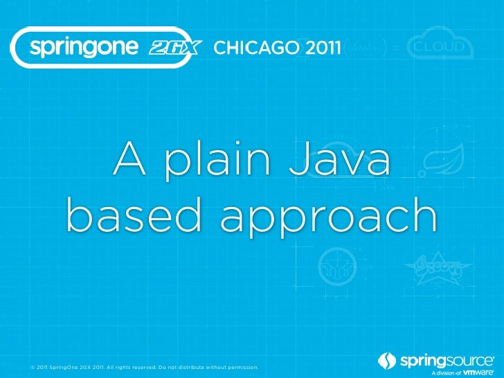 A plain Java            based approach© 2011 SpringOne 2GX 2011. All rights reserved. Do not distribute without permission.