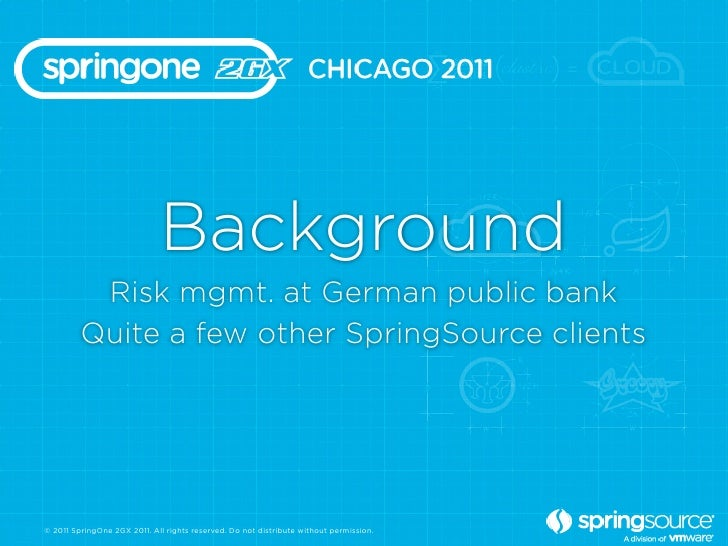 Background          Risk mgmt. at German public bank         Quite a few other SpringSource clients© 2011 SpringOne 2GX 20...