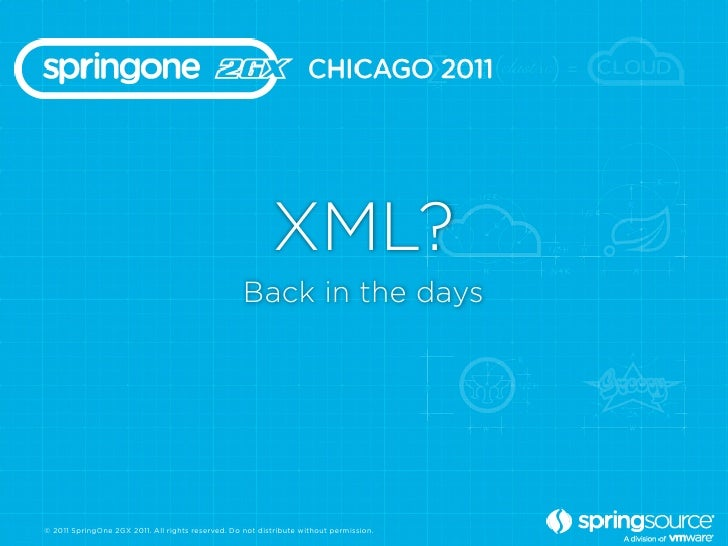 XML?                                                   Back in the days© 2011 SpringOne 2GX 2011. All rights reserved. Do ...