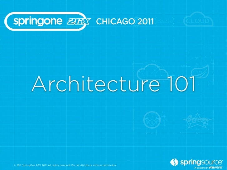 Architecture 101© 2011 SpringOne 2GX 2011. All rights reserved. Do not distribute without permission.