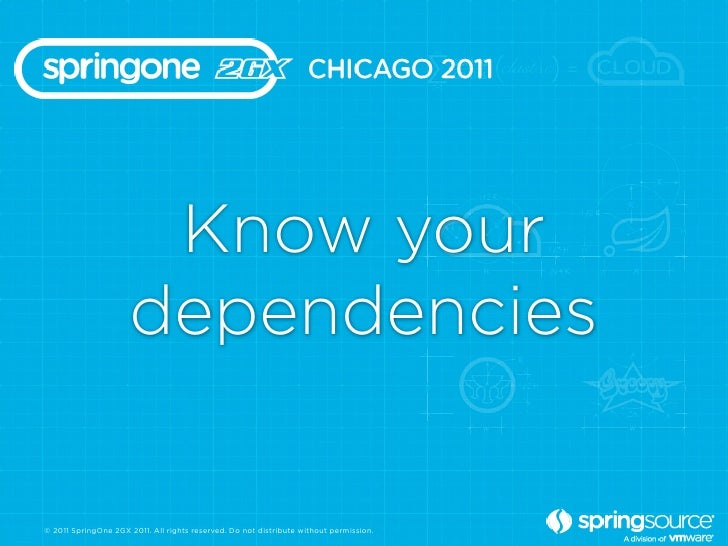 Know your                      dependencies© 2011 SpringOne 2GX 2011. All rights reserved. Do not distribute without permi...