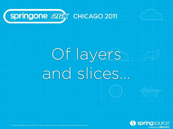 Of layers                                  and slices…© 2011 SpringOne 2GX 2011. All rights reserved. Do not distribute wi...