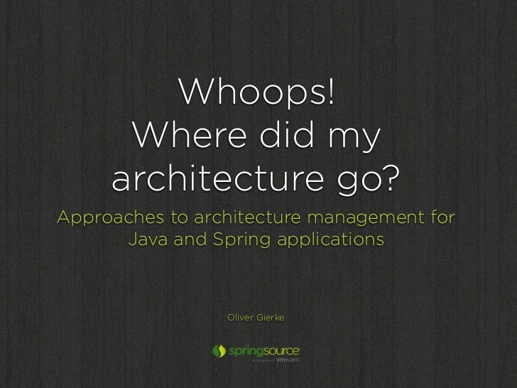 Whoops!      Where did my     architecture go?Approaches to architecture management for      Java and Spring applications ...