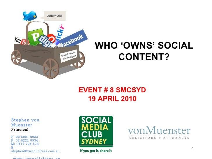 WHO 'OWNS' SOCIAL CONTENT? EVENT # 8 SMCSYD 19 APRIL 2010 Stephen von Muenster Principal P: 02 8221 0933 F: 02 8221 0934 M...