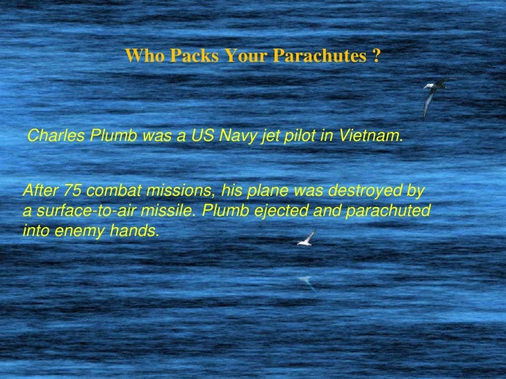 Who Packs Your Parachutes ?<br />Charles Plumb was a US Navy jet pilot in Vietnam.<br />After 75 combat missions, his plan...