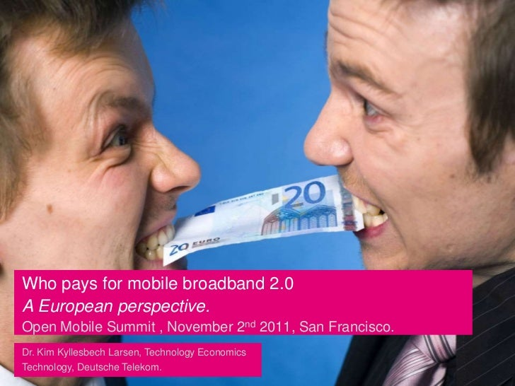 Who pays for mobile broadband 2.0A European perspective.Open Mobile Summit , November 2nd 2011, San Francisco.Dr. Kim Kyll...