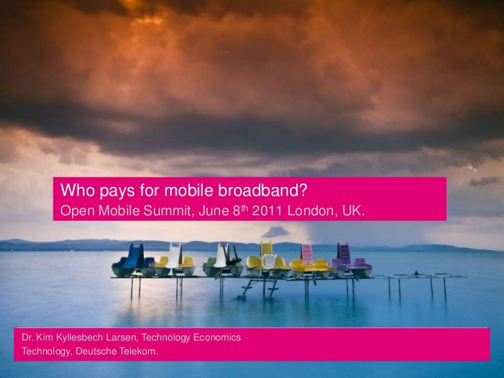 Who pays for mobile broadband?Open Mobile Summit, June 8th 2011 London, UK.<br />Dr. Kim Kyllesbech Larsen, Technology Eco...