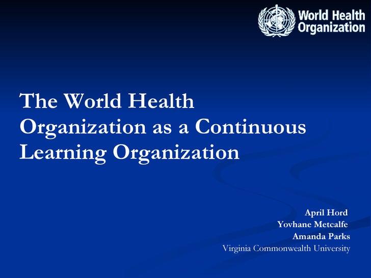 The World Health Organization as a Continuous Learning Organization <ul><li>April Hord  </li></ul><ul><li>Yovhane Metcalfe...
