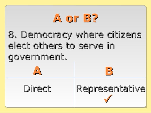 A or B?A or B? 8. Democracy where citizens8. Democracy where citizens elect others to serve inelect others to serve in gov...