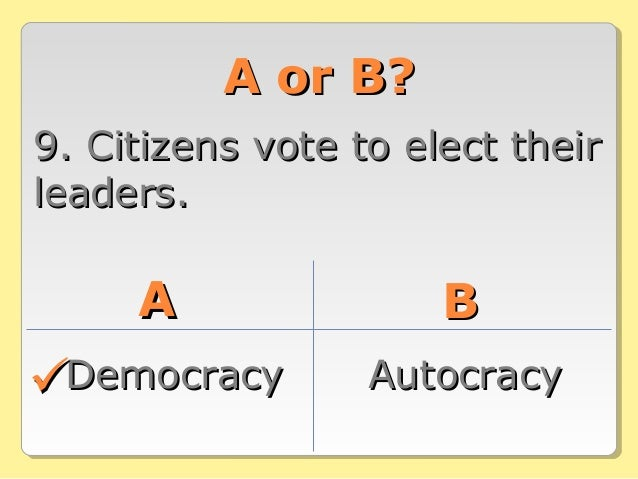 A or B?A or B? 9. Citizens vote to elect their9. Citizens vote to elect their leaders.leaders. AA BB DemocracyDemocracy Au...