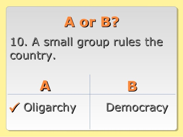 A or B?A or B? 10. A small group rules the10. A small group rules the country.country. AA BB OligarchyOligarchy DemocracyD...