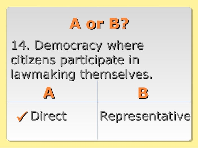 A or B?A or B? 14. Democracy where14. Democracy where citizens participate incitizens participate in lawmaking themselves....