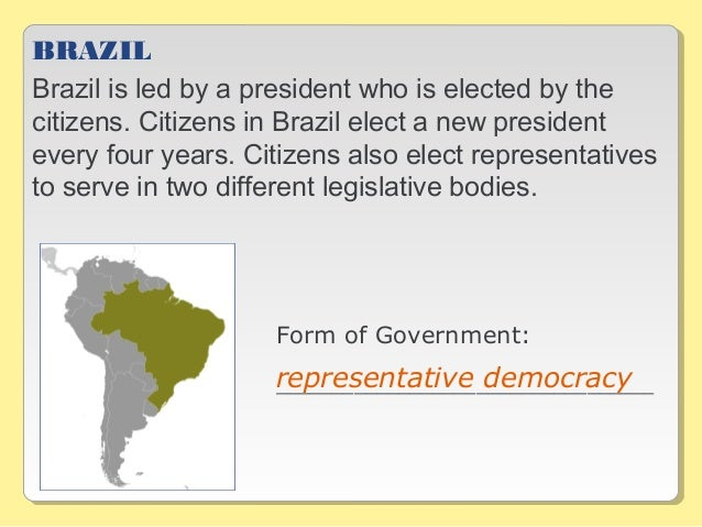 BRAZIL Brazil is led by a president who is elected by the citizens. Citizens in Brazil elect a new president every four ye...
