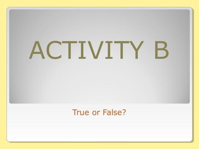 ACTIVITY B True or False?