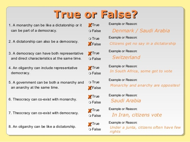 1. A monarchy can be like a dictatorship or it can be part of a democracy.  True  False Example or Reason: 2. A dictator...