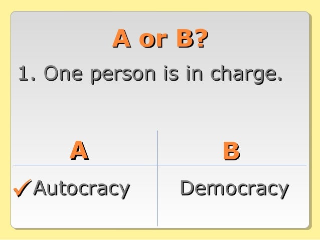 A or B?A or B? 1. One person is in charge.1. One person is in charge. AA BB AutocracyAutocracy DemocracyDemocracy