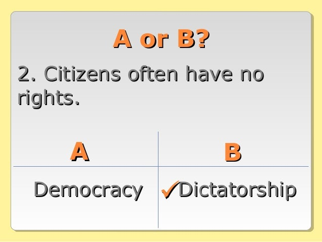 A or B?A or B? 2. Citizens often have no2. Citizens often have no rights.rights. AA BB DemocracyDemocracy DictatorshipDict...