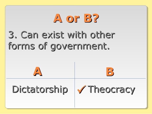A or B?A or B? 3. Can exist with other3. Can exist with other forms of government.forms of government. AA BB DictatorshipD...