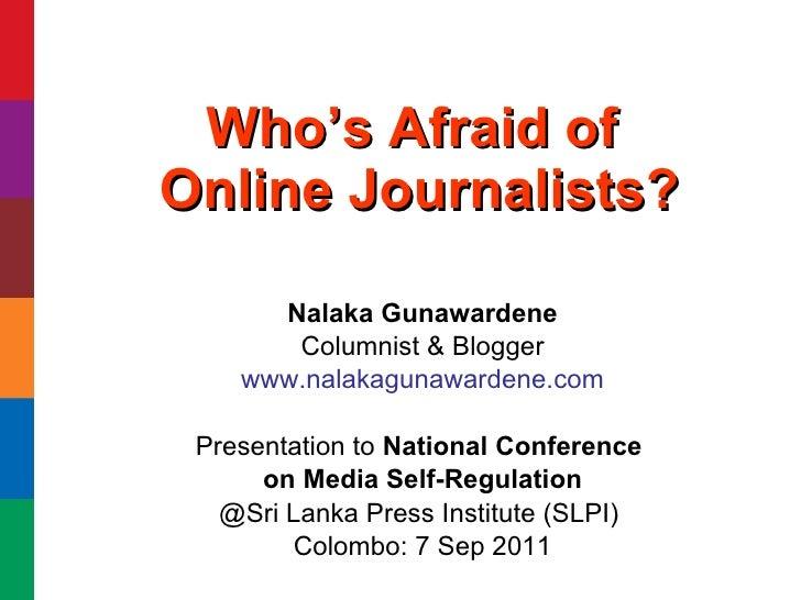 Who's Afraid of  Online Journalists? Nalaka Gunawardene Columnist & Blogger www.nalakagunawardene.com Presentation to  Nat...