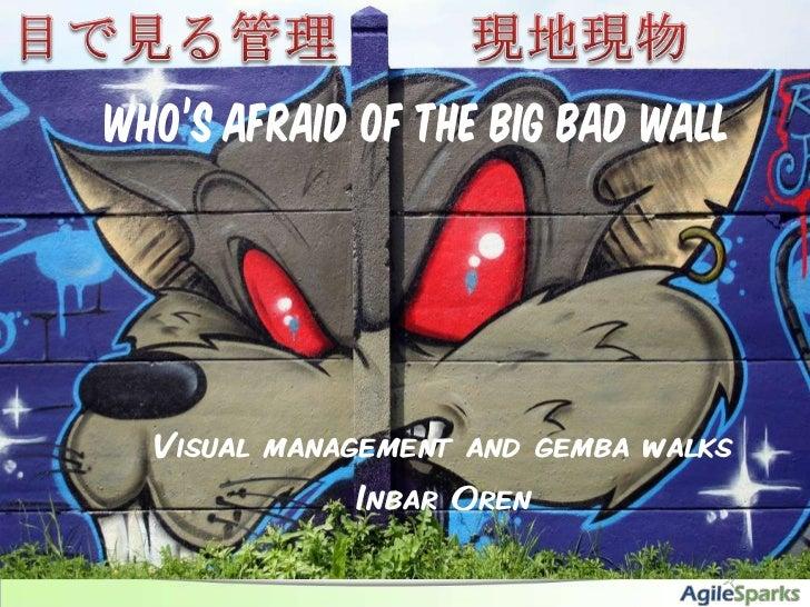 現地現物<br />目で見る管理<br />Who's afraid of the big bad wall<br />Visual management and gemba walks<br />Inbar Oren<br />