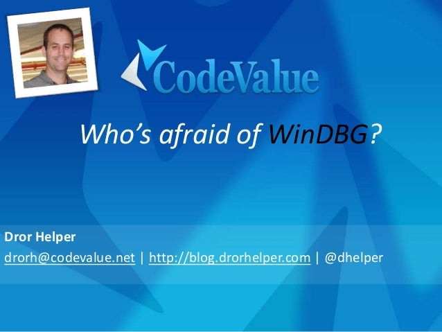 Dror Helper drorh@codevalue.net | http://blog.drorhelper.com | @dhelper Who's afraid of WinDBG?