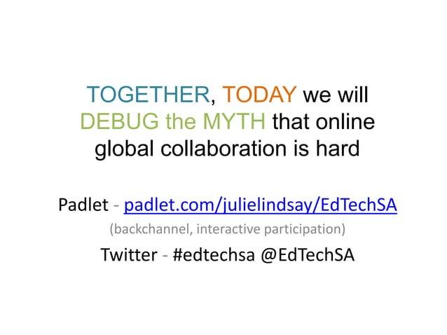 TOGETHER, TODAY we will DEBUG the MYTH that online global collaboration is hard Padlet - padlet.com/julielindsay/EdTechSA ...