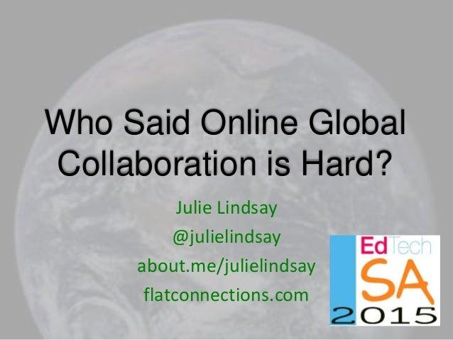 Who Said Online Global Collaboration is Hard? Julie Lindsay @julielindsay about.me/julielindsay flatconnections.com