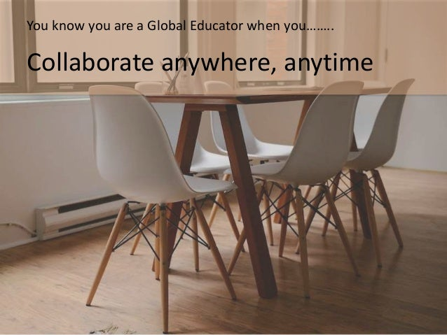 Globally connected learning…….. A new culture of learning – an ability to work with those who will enrich outcomes
