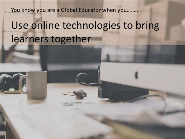 Globally connected learning 'Enablers' • Web 2.0 tools – access at home and at school • Curriculum redesign • Building a P...