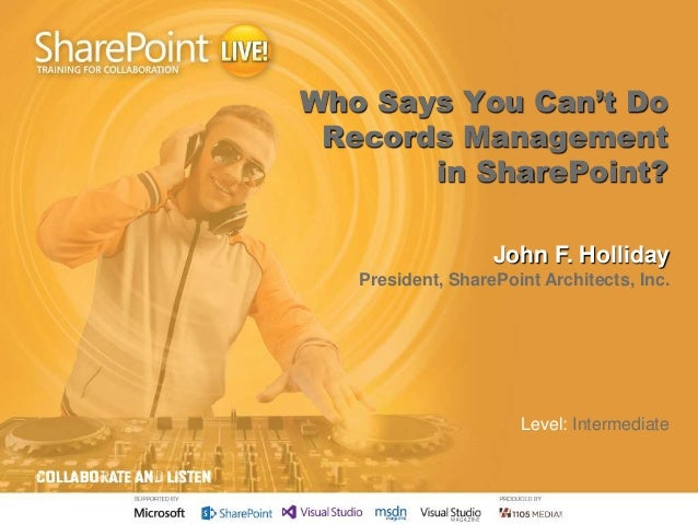 Who Says You Can't Do Records Management in SharePoint? John F. Holliday President, SharePoint Architects, Inc. Level: Int...