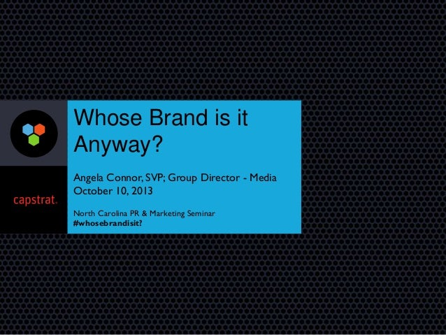 Whose Brand is it Anyway? Angela Connor, SVP; Group Director - Media October 10, 2013 North Carolina PR & Marketing Semina...