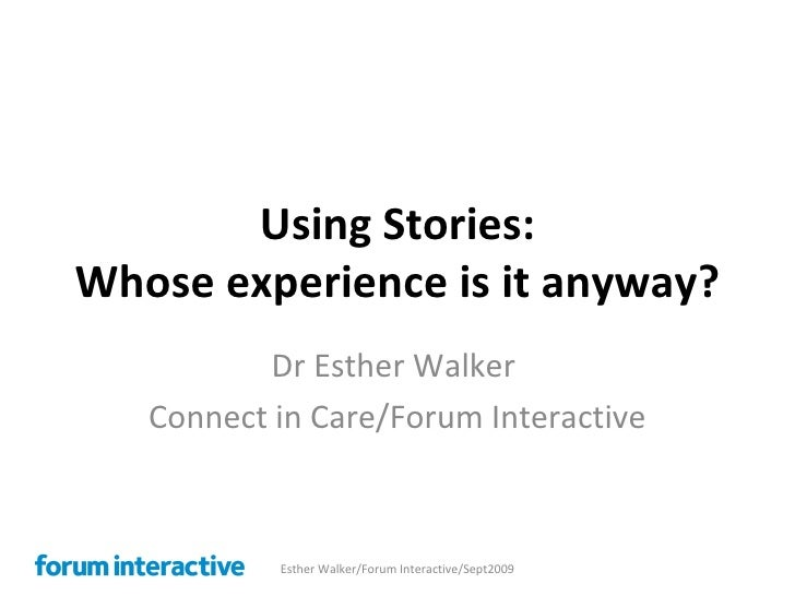 Using Stories: Whose experience is it anyway? Dr Esther Walker  Connect in Care/Forum Interactive Esther Walker/Forum Inte...