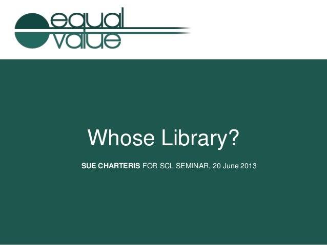 Whose Library? SUE CHARTERIS FOR SCL SEMINAR, 20 June 2013