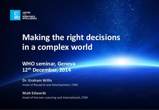 Making the right decisions in a complex world  WHO seminar, Geneva  12thDecember, 2014  Dr. Graham WillisHead of Research ...