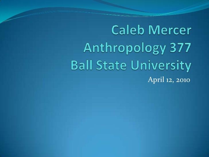 Caleb MercerAnthropology 377Ball State University<br />April 12, 2010<br />