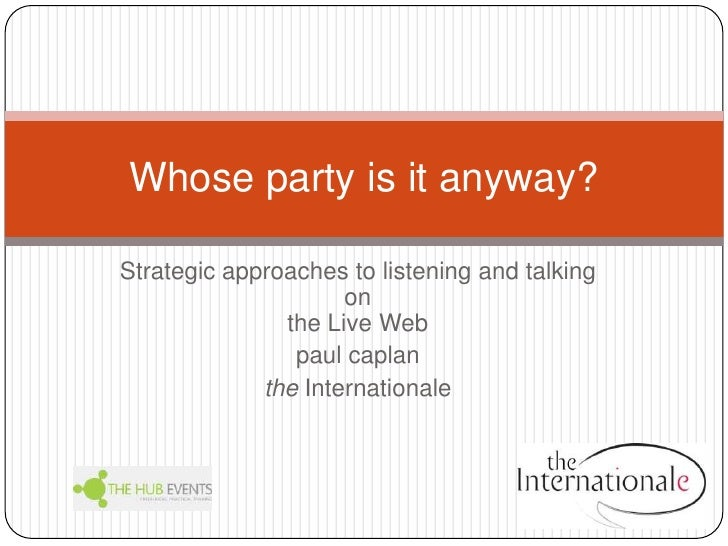 Strategic approaches to listening and talking on the Live Web<br />paulcaplan<br />theInternationale<br />Whose party is i...