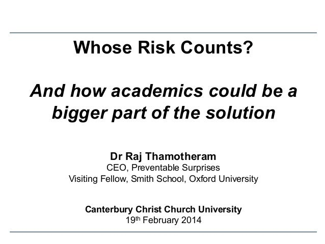 Whose Risk Counts? And how academics could be a bigger part of the solution Dr Raj Thamotheram CEO, Preventable Surprises ...