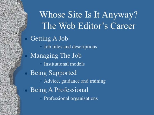 Whose Site Is It Anyway? The Web Editor's Career  Getting A Job • Job titles and descriptions  Managing The Job • Instit...