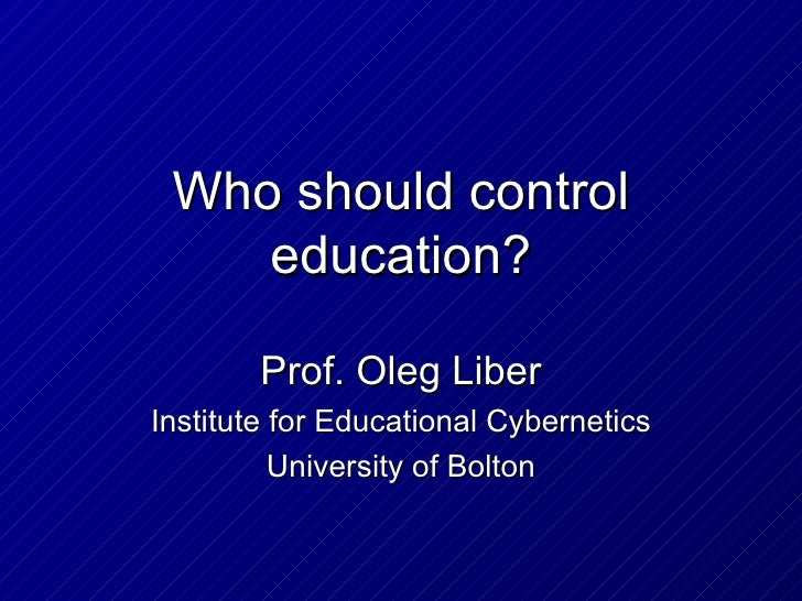 Who should control    education?        Prof. Oleg LiberInstitute for Educational Cybernetics          University of Bolton