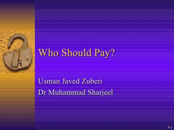 Who Should Pay? Usman Javed Zuberi Dr Muhammad Sharjeel © 2004 by Paul L. Schumann. All rights reserved. 8-