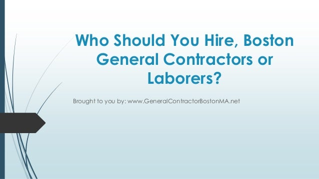 Who Should You Hire, Boston  General Contractors or        Laborers?Brought to you by: www.GeneralContractorBostonMA.net