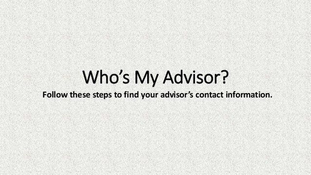 Follow these steps to find your advisor's contact information. Who's My Advisor?
