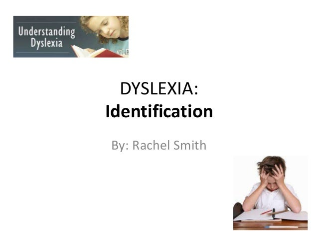 DYSLEXIA: Identification By: Rachel Smith