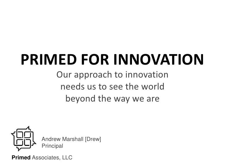 PRIMED FOR INNOVATION<br />Our approach to innovation needs us to see the world beyond the way we are<br />Andrew Marshall...