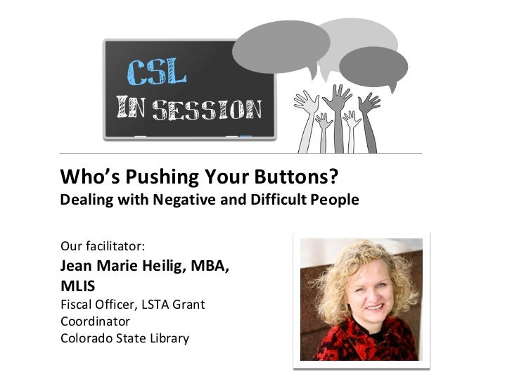 Who's Pushing Your Buttons?Dealing with Negative and Difficult PeopleOur facilitator:Jean Marie Heilig, MBA,MLISFiscal Off...